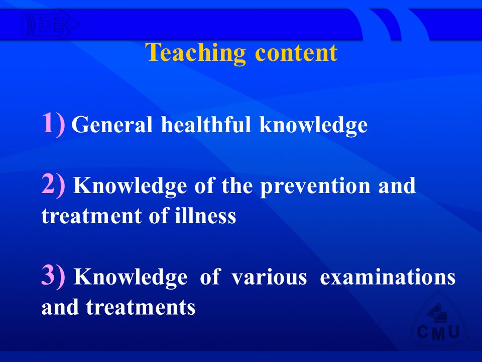 Teaching content 1) General healthful knowledge 2) Knowledge of the prevention and treatment of illness 3) Knowledge of various examinations and treatments