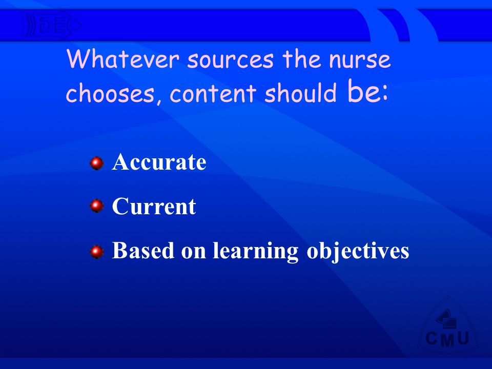 Accurate Current Based on learning objectives Whatever sources the nurse chooses, content should be: