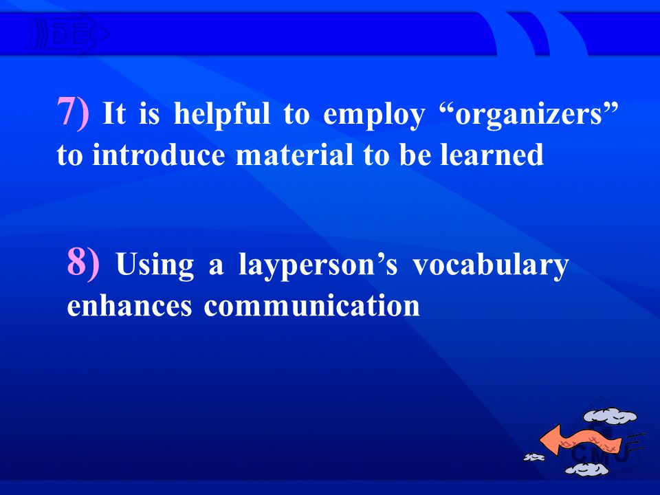 7) It is helpful to employ organizers to introduce material to be learned 8) Using a laypersons vocabulary enhances communication