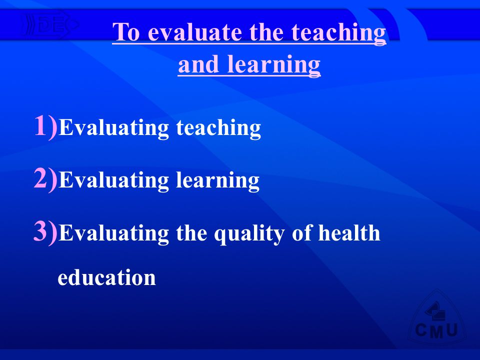 To evaluate the teaching and learning 1) Evaluating teaching 2) Evaluating learning 3) Evaluating the quality of health education