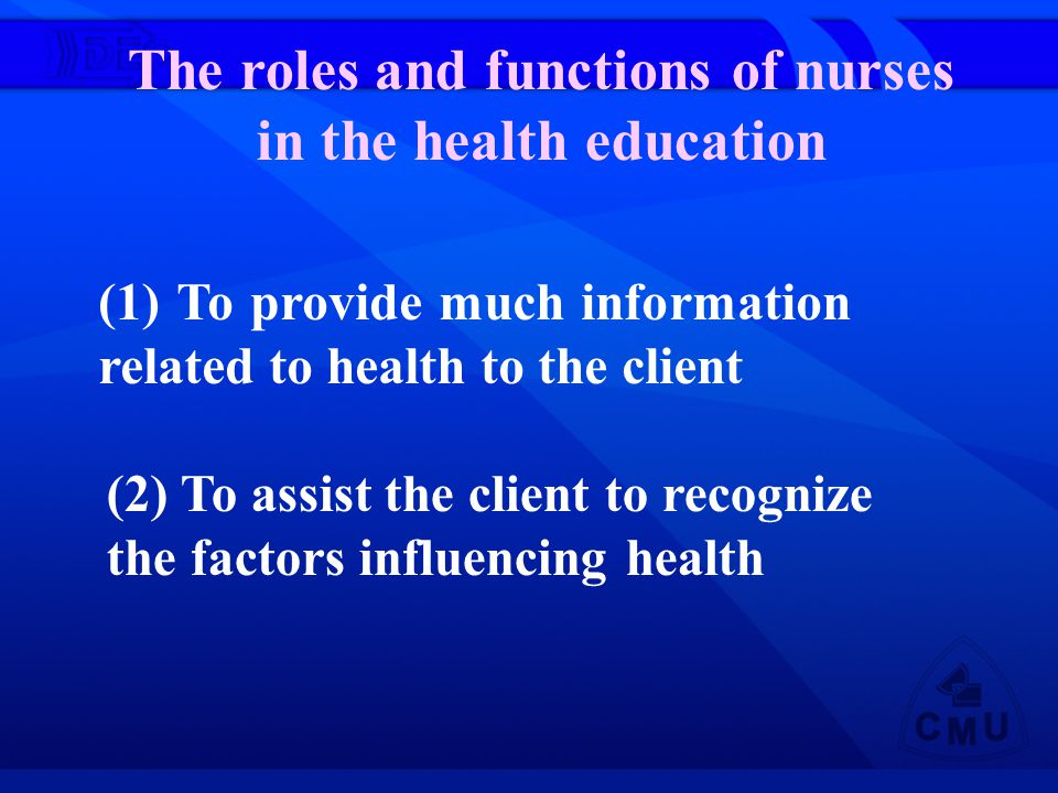 The roles and functions of nurses in the health education (1) To provide much information related to health to the client (2) To assist the client to recognize the factors influencing health