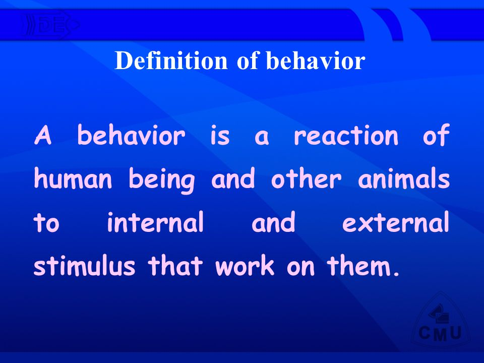A behavior is a reaction of human being and other animals to internal and external stimulus that work on them.