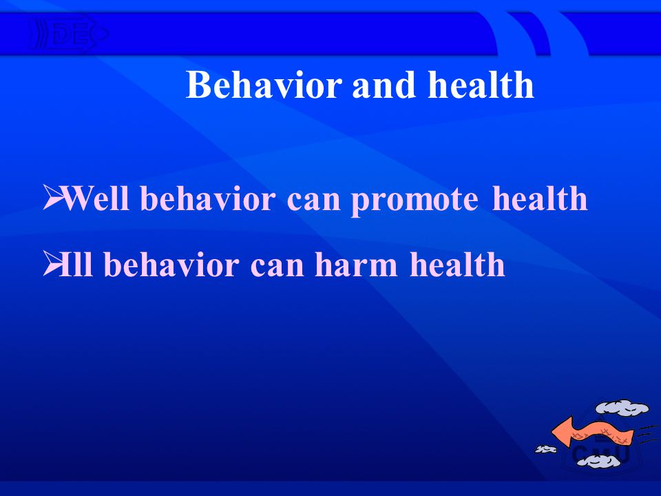 Behavior and health Well behavior can promote health Ill behavior can harm health