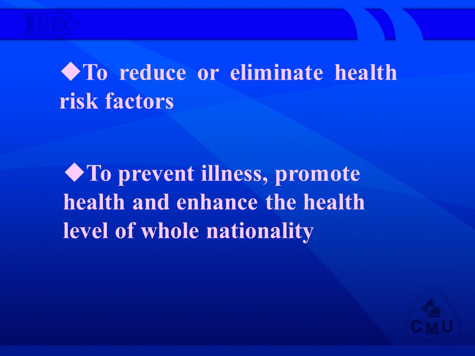 To reduce or eliminate health risk factors To prevent illness, promote health and enhance the health level of whole nationality