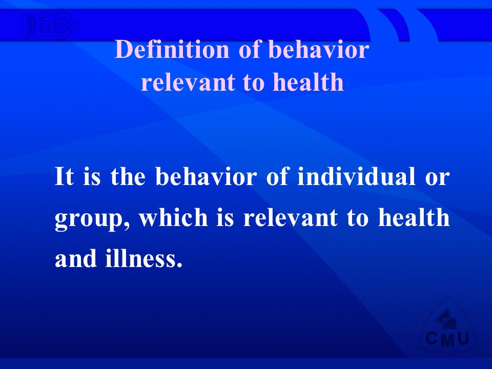 Definition of behavior relevant to health It is the behavior of individual or group, which is relevant to health and illness.