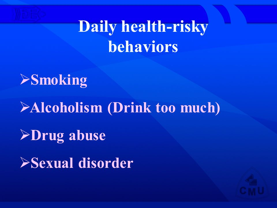 Daily health-risky behaviors Smoking Alcoholism (Drink too much) Drug abuse Sexual disorder
