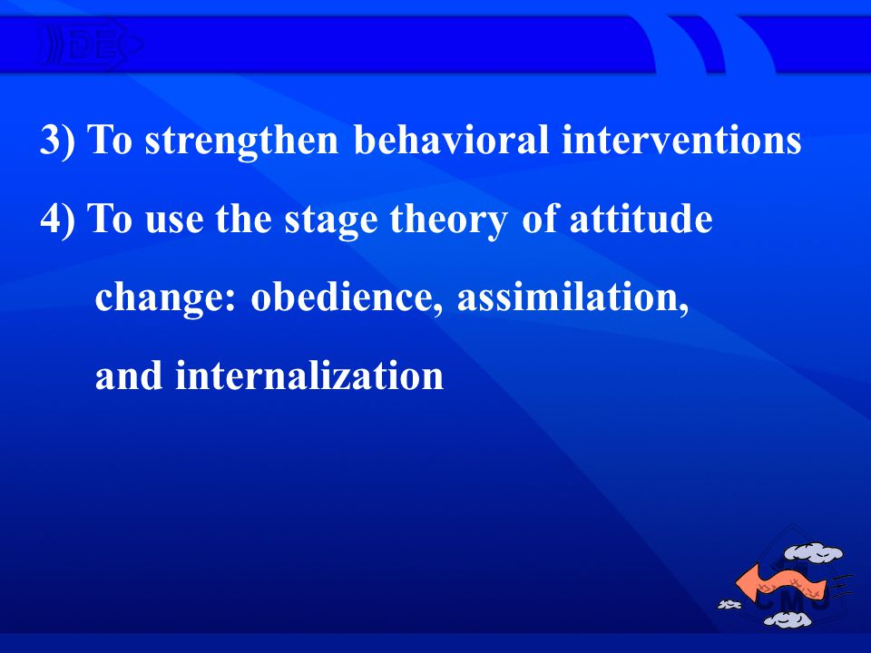 3) To strengthen behavioral interventions 4) To use the stage theory of attitude change: obedience, assimilation, and internalization
