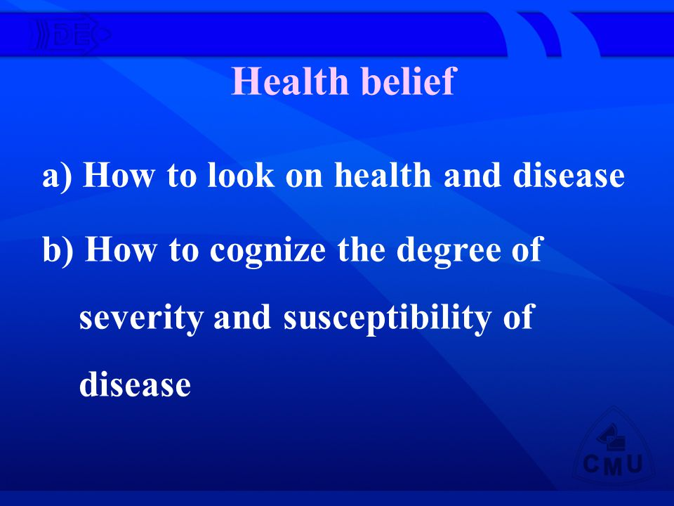 Health belief a) How to look on health and disease b) How to cognize the degree of severity and susceptibility of disease