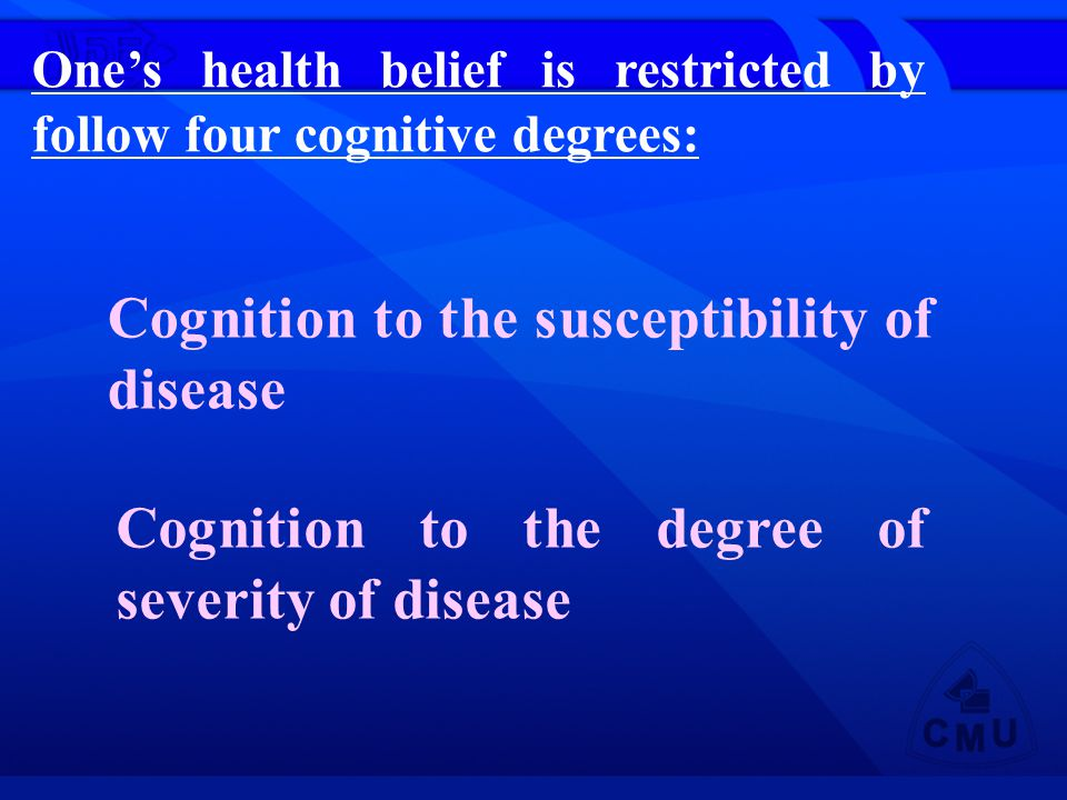 Ones health belief is restricted by follow four cognitive degrees: Cognition to the susceptibility of disease Cognition to the degree of severity of disease