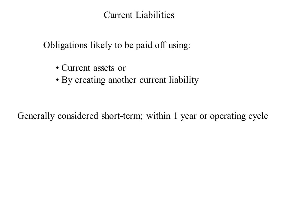 Current Liabilities Obligations likely to be paid off using: Current assets or By creating another current liability Generally considered short-term; within 1 year or operating cycle