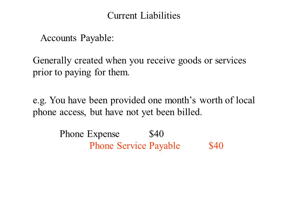 Current Liabilities Accounts Payable: Generally created when you receive goods or services prior to paying for them.