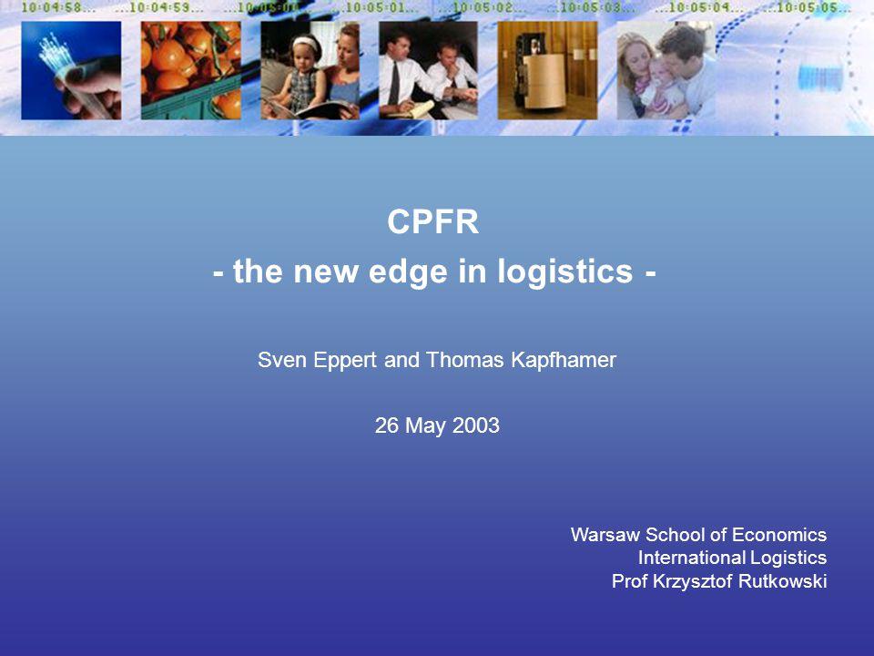 Sven Eppert and Thomas Kapfhamer 26 May 2003 Warsaw School of Economics International Logistics Prof Krzysztof Rutkowski CPFR - the new edge in logistics -