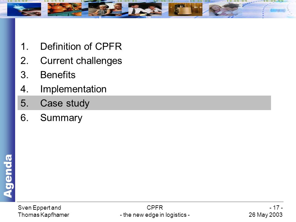 Sven Eppert and Thomas Kapfhamer CPFR - the new edge in logistics - 26 May 2003 - 17 - 1.Definition of CPFR 2.Current challenges 3.Benefits 4.Implementation 5.Case study 6.Summary Agenda