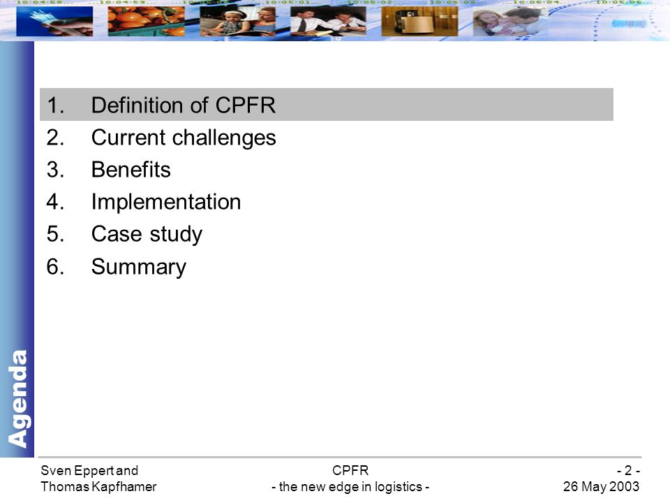 Sven Eppert and Thomas Kapfhamer CPFR - the new edge in logistics - 26 May 2003 - 13 - Step 4: Order forecast collaboration Implementation Combination of POS data, causal information, and inventory strategies Harmonizing capacity constraints for manufacturing, shipping, receiving, etc.