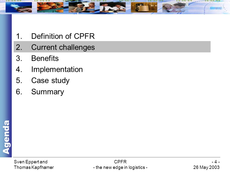 Sven Eppert and Thomas Kapfhamer CPFR - the new edge in logistics - 26 May 2003 - 4 - 1.Definition of CPFR 2.Current challenges 3.Benefits 4.Implementation 5.Case study 6.Summary Agenda