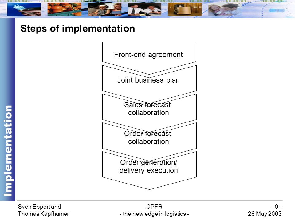 Sven Eppert and Thomas Kapfhamer CPFR - the new edge in logistics - 26 May 2003 - 10 - Step 1: Front-end agreement Implementation Establishing the guidelines and rules for the collaborative relationship Agreeing to confidentiality and dispute resolution processes Establishing financial incentives or penalties Commitment to collaboration and aligning of all parties around common goals Reviewing on an annual basis
