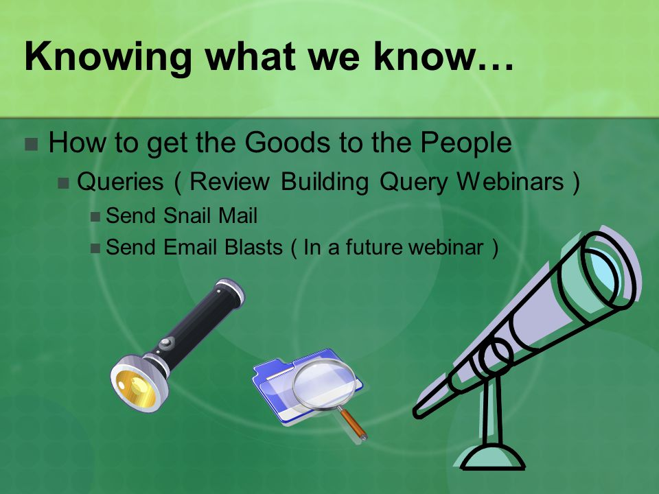 Knowing what we know… How to get the Goods to the People Queries ( Review Building Query Webinars ) Send Snail Mail Send Email Blasts ( In a future webinar )