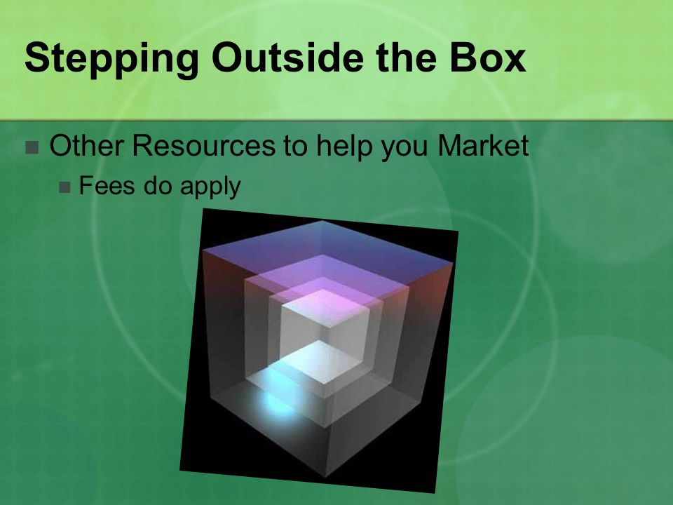 Stepping Outside the Box Other Resources to help you Market Fees do apply