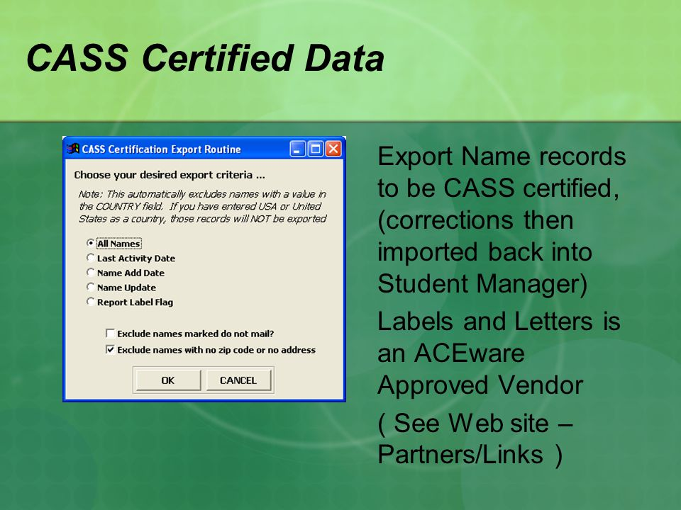 CASS Certified Data Export Name records to be CASS certified, (corrections then imported back into Student Manager) Labels and Letters is an ACEware Approved Vendor ( See Web site – Partners/Links )