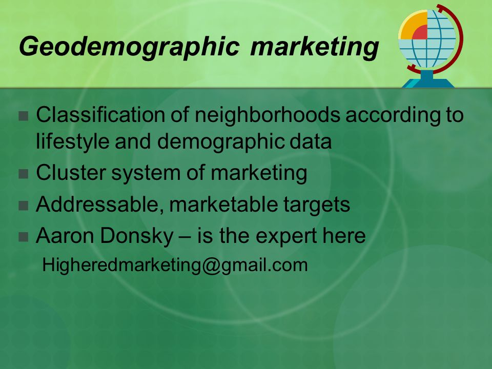 Geodemographic marketing Classification of neighborhoods according to lifestyle and demographic data Cluster system of marketing Addressable, marketable targets Aaron Donsky – is the expert here Higheredmarketing@gmail.com