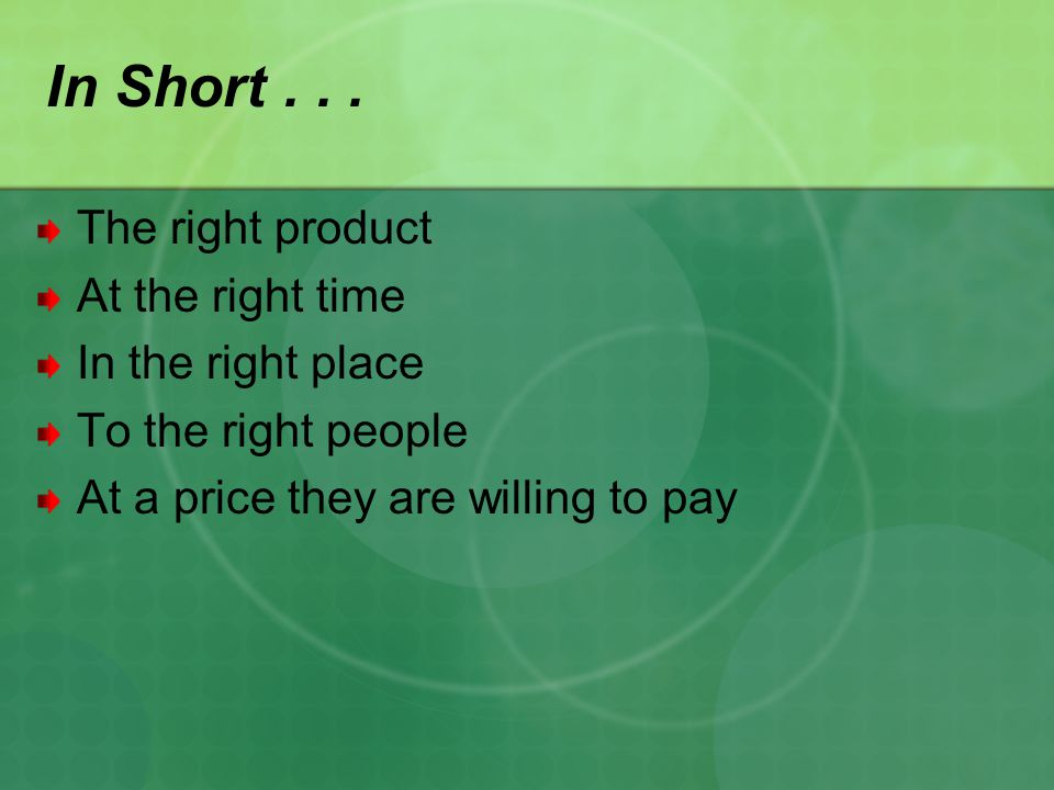 The right product At the right time In the right place To the right people At a price they are willing to pay In Short...