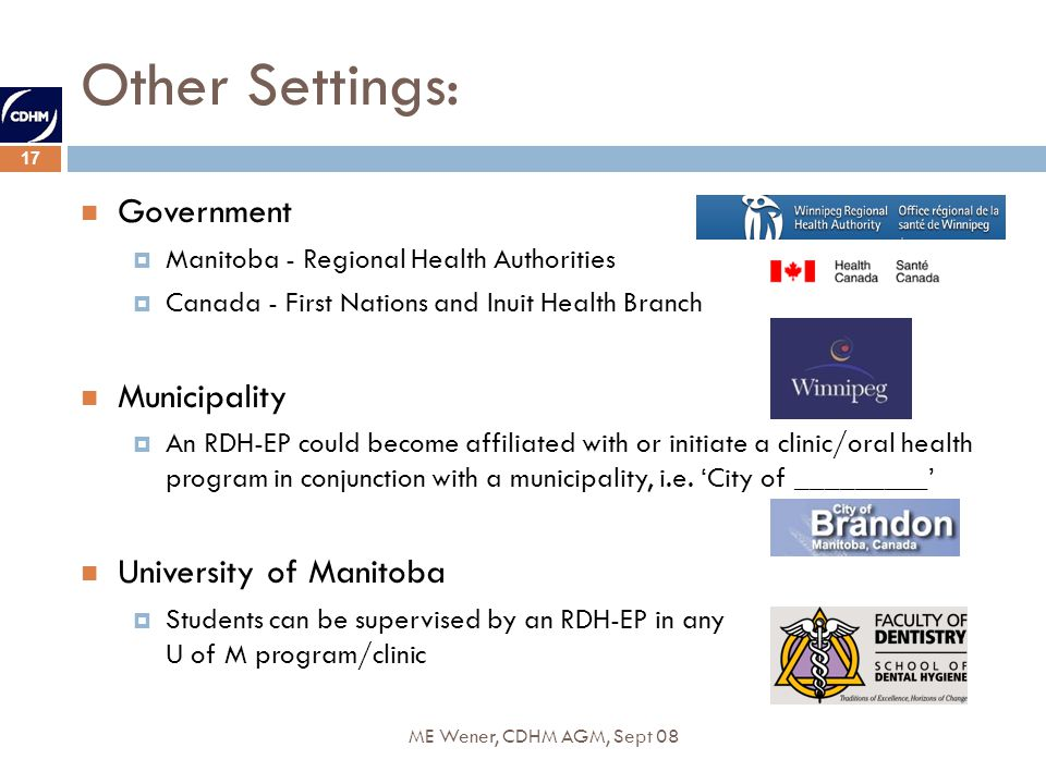 17 ME Wener, CDHM AGM, Sept 08 Other Settings: Government Manitoba - Regional Health Authorities Canada - First Nations and Inuit Health Branch Municipality An RDH-EP could become affiliated with or initiate a clinic/oral health program in conjunction with a municipality, i.e.