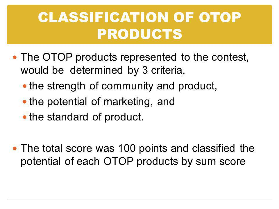 CLASSIFICATION OF OTOP PRODUCTS The OTOP products represented to the contest, would be determined by 3 criteria, the strength of community and product, the potential of marketing, and the standard of product.