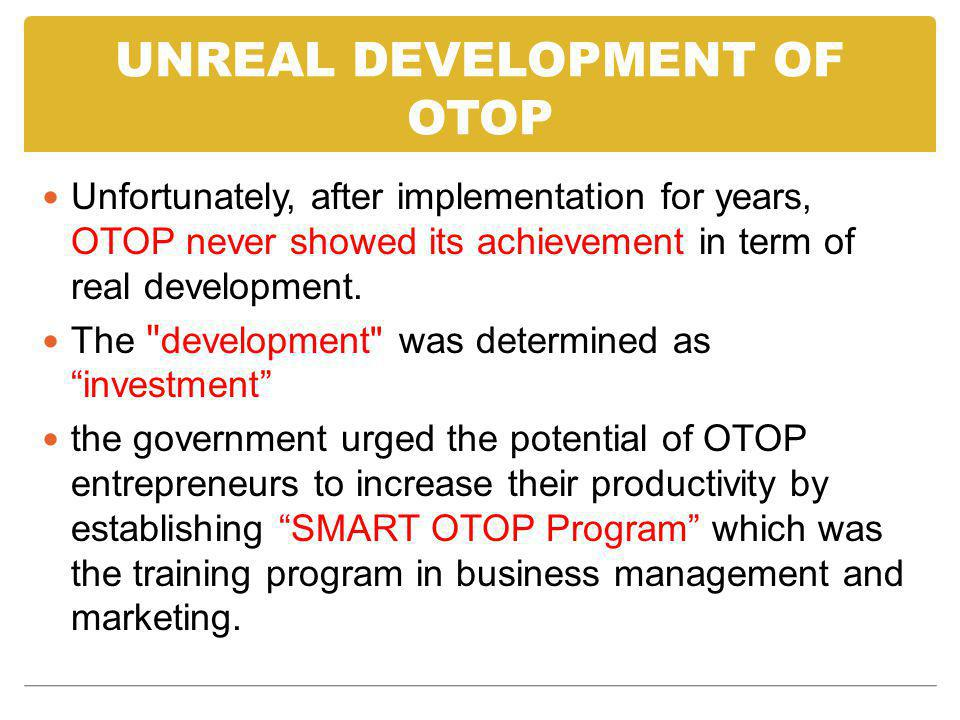 UNREAL DEVELOPMENT OF OTOP Unfortunately, after implementation for years, OTOP never showed its achievement in term of real development. The