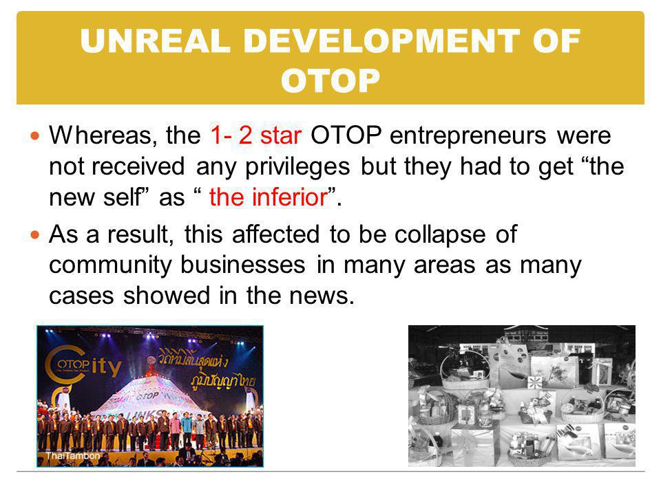 UNREAL DEVELOPMENT OF OTOP Whereas, the 1- 2 star OTOP entrepreneurs were not received any privileges but they had to get the new self as the inferior.