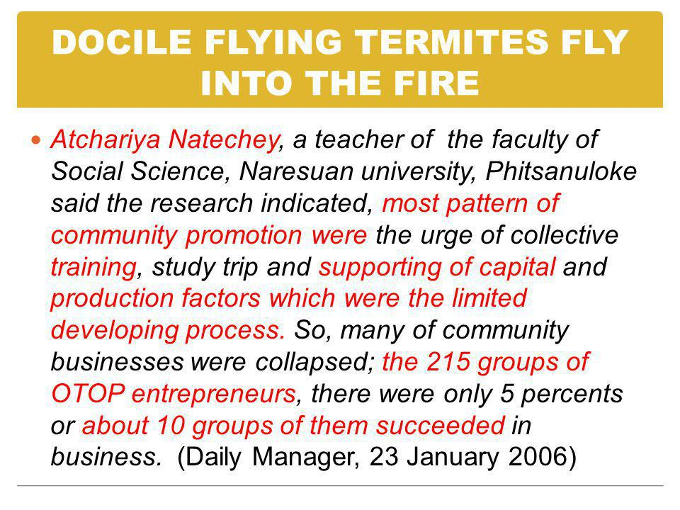 DOCILE FLYING TERMITES FLY INTO THE FIRE Atchariya Natechey, a teacher of the faculty of Social Science, Naresuan university, Phitsanuloke said the research indicated, most pattern of community promotion were the urge of collective training, study trip and supporting of capital and production factors which were the limited developing process.