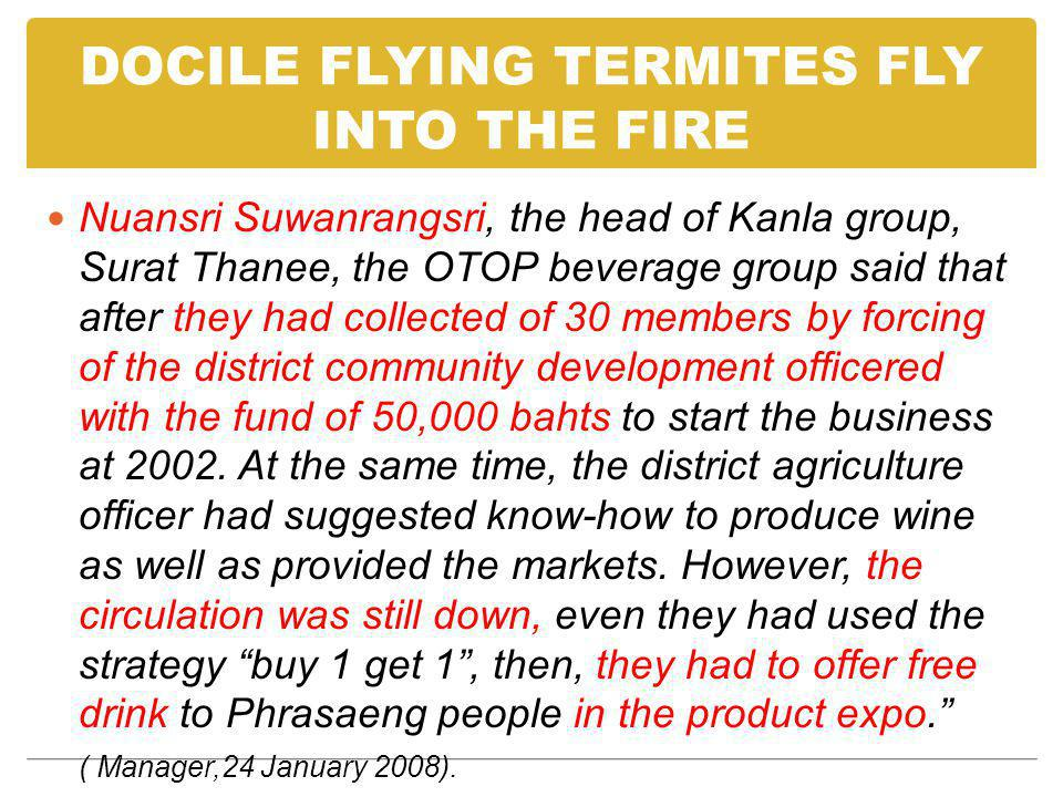 DOCILE FLYING TERMITES FLY INTO THE FIRE Nuansri Suwanrangsri, the head of Kanla group, Surat Thanee, the OTOP beverage group said that after they had collected of 30 members by forcing of the district community development officered with the fund of 50,000 bahts to start the business at 2002.