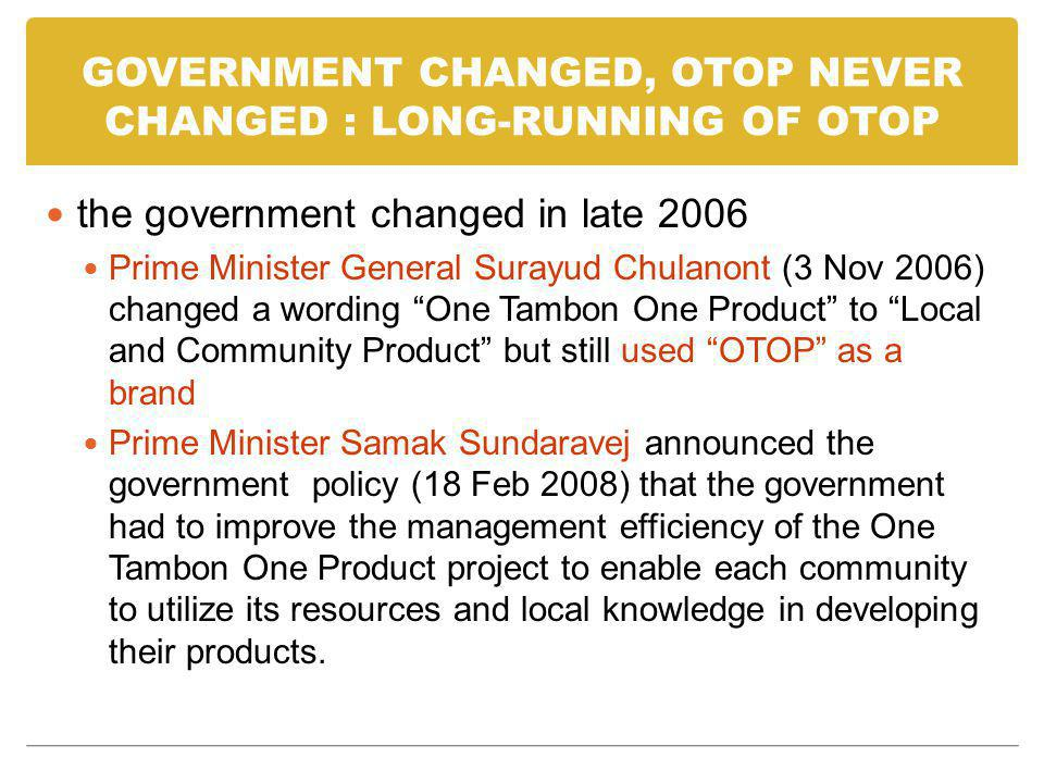 GOVERNMENT CHANGED, OTOP NEVER CHANGED : LONG-RUNNING OF OTOP the government changed in late 2006 Prime Minister General Surayud Chulanont (3 Nov 2006) changed a wording One Tambon One Product to Local and Community Product but still used OTOP as a brand Prime Minister Samak Sundaravej announced the government policy (18 Feb 2008) that the government had to improve the management efficiency of the One Tambon One Product project to enable each community to utilize its resources and local knowledge in developing their products.
