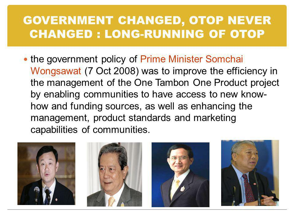 GOVERNMENT CHANGED, OTOP NEVER CHANGED : LONG-RUNNING OF OTOP the government policy of Prime Minister Somchai Wongsawat (7 Oct 2008) was to improve th