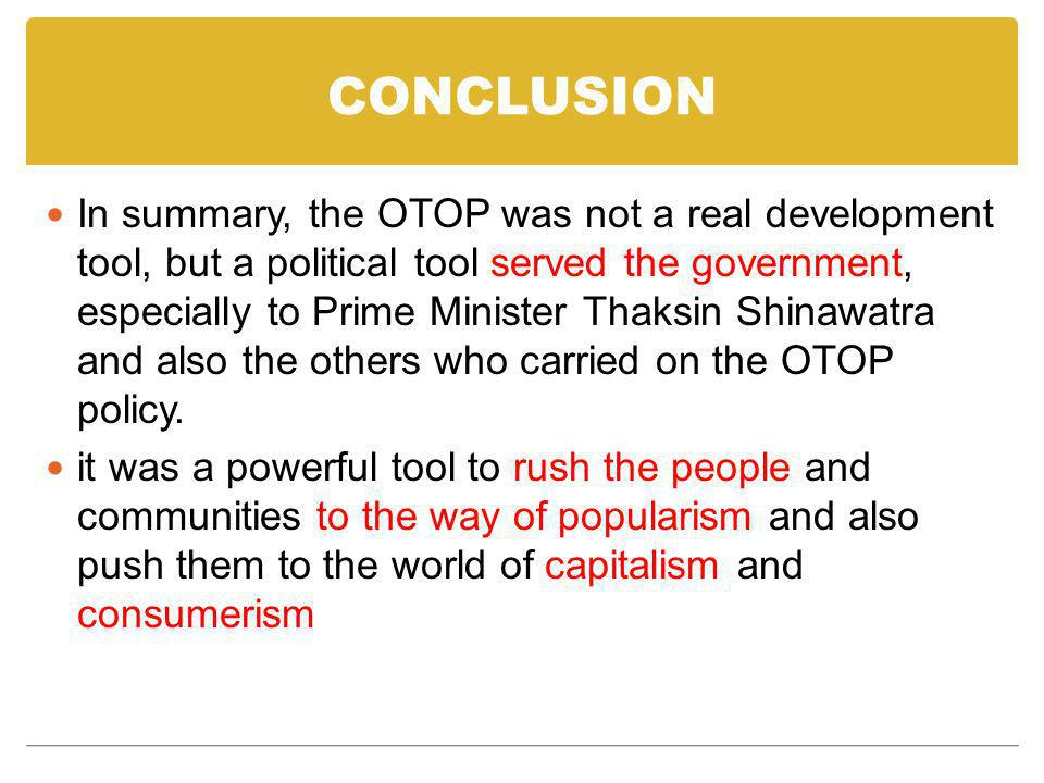 CONCLUSION In summary, the OTOP was not a real development tool, but a political tool served the government, especially to Prime Minister Thaksin Shinawatra and also the others who carried on the OTOP policy.