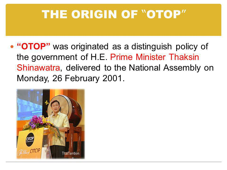 THE ORIGIN OF OTOP OTOP was originated as a distinguish policy of the government of H.E. Prime Minister Thaksin Shinawatra, delivered to the National