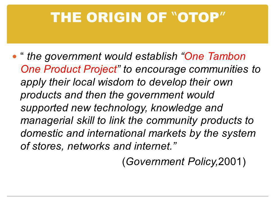 THE ORIGIN OF OTOP the government would establish One Tambon One Product Project to encourage communities to apply their local wisdom to develop their own products and then the government would supported new technology, knowledge and managerial skill to link the community products to domestic and international markets by the system of stores, networks and internet.