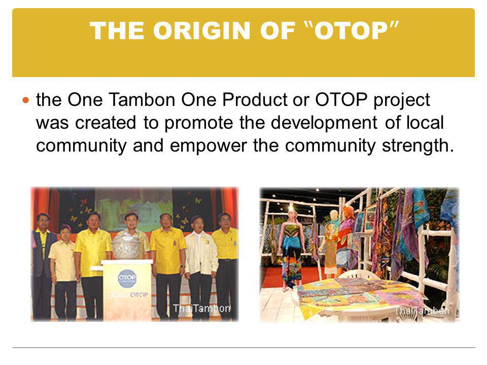 THE ORIGIN OF OTOP the One Tambon One Product or OTOP project was created to promote the development of local community and empower the community strength.