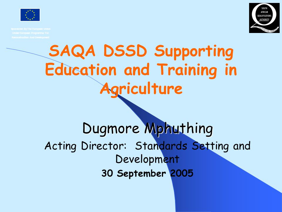 Sponsored By The European Union Under European Programme For Reconstruction And Development SAQA DSSD Supporting Education and Training in Agriculture Dugmore Mphuthing Acting Director: Standards Setting and Development 30 September 2005