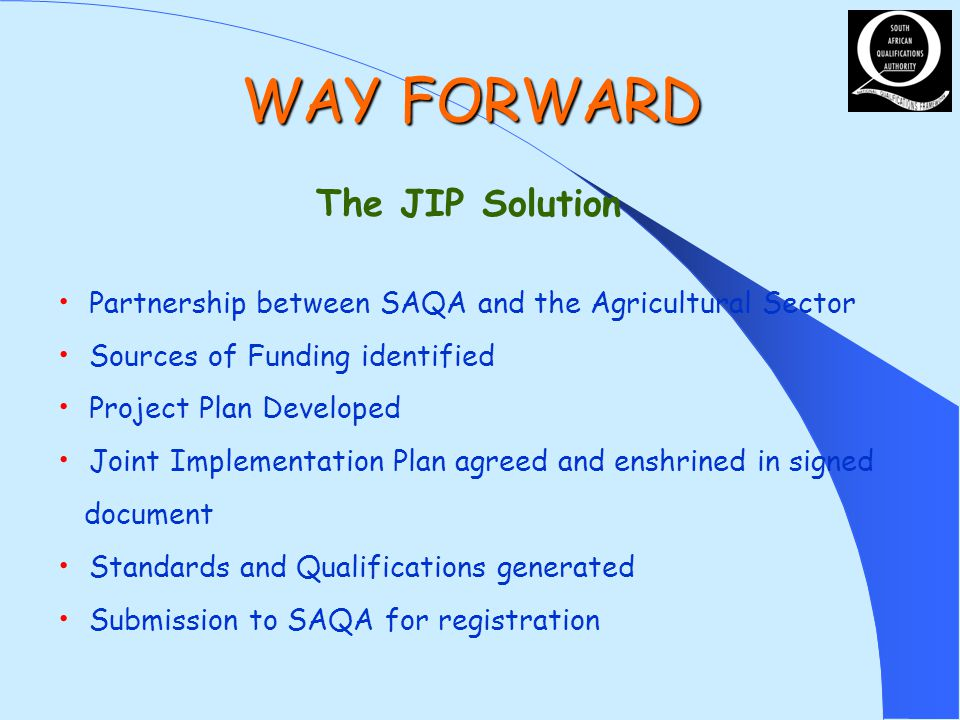 WAY FORWARD The JIP Solution Partnership between SAQA and the Agricultural Sector Sources of Funding identified Project Plan Developed Joint Implementation Plan agreed and enshrined in signed document Standards and Qualifications generated Submission to SAQA for registration
