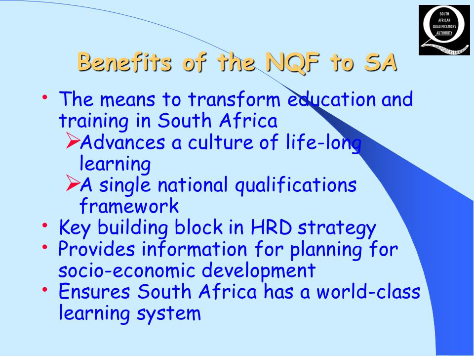 Benefits of the NQF to SA The means to transform education and training in South Africa Advances a culture of life-long learning A single national qua