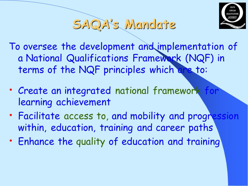 SAQAs Mandate To oversee the development and implementation of a National Qualifications Framework (NQF) in terms of the NQF principles which are to: