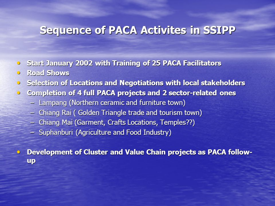 Sequence of PACA Activites in SSIPP Start January 2002 with Training of 25 PACA Facilitators Start January 2002 with Training of 25 PACA Facilitators Road Shows Road Shows Selection of Locations and Negotiations with local stakeholders Selection of Locations and Negotiations with local stakeholders Completion of 4 full PACA projects and 2 sector-related ones Completion of 4 full PACA projects and 2 sector-related ones –Lampang (Northern ceramic and furniture town) –Chiang Rai ( Golden Triangle trade and tourism town) –Chiang Mai (Garment, Crafts Locations, Temples??) –Suphanburi (Agriculture and Food Industry) Development of Cluster and Value Chain projects as PACA follow- up Development of Cluster and Value Chain projects as PACA follow- up