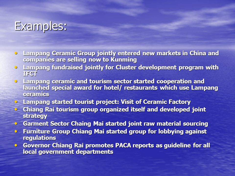 Examples: Lampang Ceramic Group jointly entered new markets in China and companies are selling now to Kunming Lampang Ceramic Group jointly entered new markets in China and companies are selling now to Kunming Lampang fundraised jointly for Cluster development program with IFCT Lampang fundraised jointly for Cluster development program with IFCT Lampang ceramic and tourism sector started cooperation and launched special award for hotel/ restaurants which use Lampang ceramics Lampang ceramic and tourism sector started cooperation and launched special award for hotel/ restaurants which use Lampang ceramics Lampang started tourist project: Visit of Ceramic Factory Lampang started tourist project: Visit of Ceramic Factory Chiang Rai tourism group organized itself and developed joint strategy Chiang Rai tourism group organized itself and developed joint strategy Garment Sector Chaing Mai started joint raw material sourcing Garment Sector Chaing Mai started joint raw material sourcing Furniture Group Chiang Mai started group for lobbying against regulations Furniture Group Chiang Mai started group for lobbying against regulations Governor Chiang Rai promotes PACA reports as guideline for all local government departments Governor Chiang Rai promotes PACA reports as guideline for all local government departments