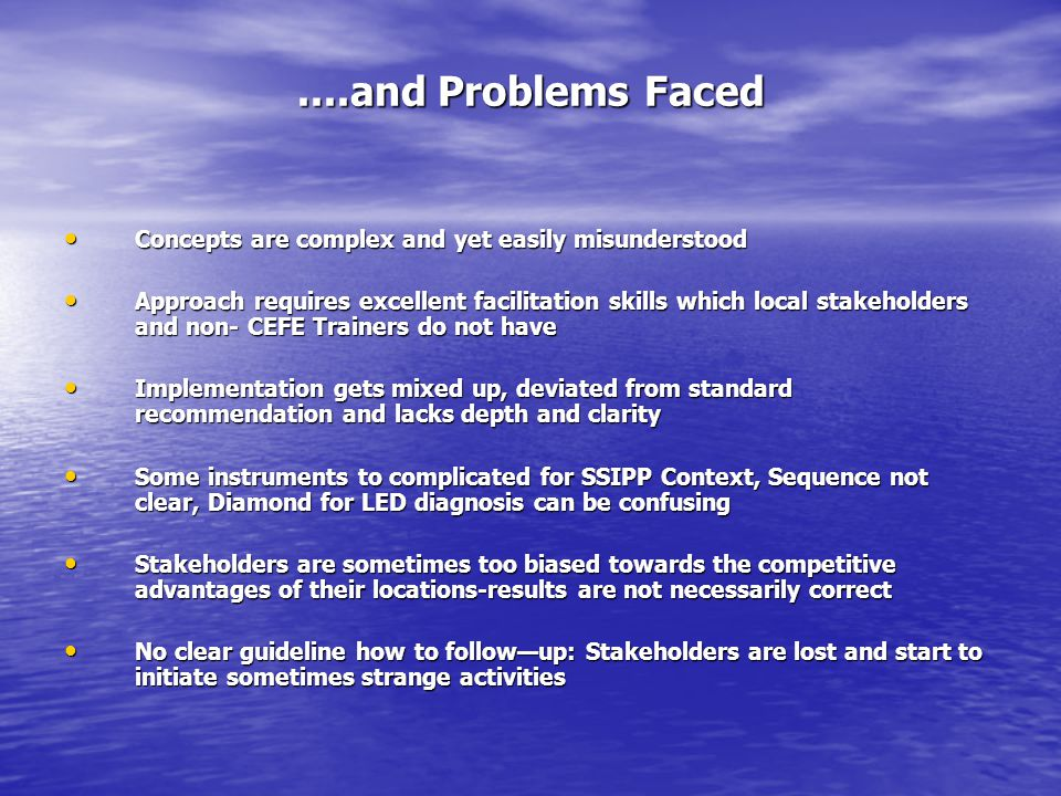 ....and Problems Faced Concepts are complex and yet easily misunderstood Concepts are complex and yet easily misunderstood Approach requires excellent facilitation skills which local stakeholders and non- CEFE Trainers do not have Approach requires excellent facilitation skills which local stakeholders and non- CEFE Trainers do not have Implementation gets mixed up, deviated from standard recommendation and lacks depth and clarity Implementation gets mixed up, deviated from standard recommendation and lacks depth and clarity Some instruments to complicated for SSIPP Context, Sequence not clear, Diamond for LED diagnosis can be confusing Some instruments to complicated for SSIPP Context, Sequence not clear, Diamond for LED diagnosis can be confusing Stakeholders are sometimes too biased towards the competitive advantages of their locations-results are not necessarily correct Stakeholders are sometimes too biased towards the competitive advantages of their locations-results are not necessarily correct No clear guideline how to followup: Stakeholders are lost and start to initiate sometimes strange activities No clear guideline how to followup: Stakeholders are lost and start to initiate sometimes strange activities