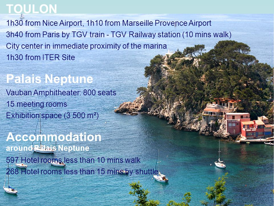 7 TOULON 1h30 from Nice Airport, 1h10 from Marseille Provence Airport 3h40 from Paris by TGV train - TGV Railway station (10 mins walk) City center in immediate proximity of the marina 1h30 from ITER Site Palais Neptune Vauban Amphitheater: 800 seats 15 meeting rooms Exhibition space (3 500 m²) Accommodation around Palais Neptune 597 Hotel rooms less than 10 mins walk 268 Hotel rooms less than 15 mins by shuttle