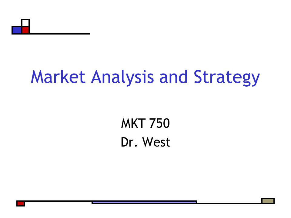 Market Analysis and Strategy MKT 750 Dr. West