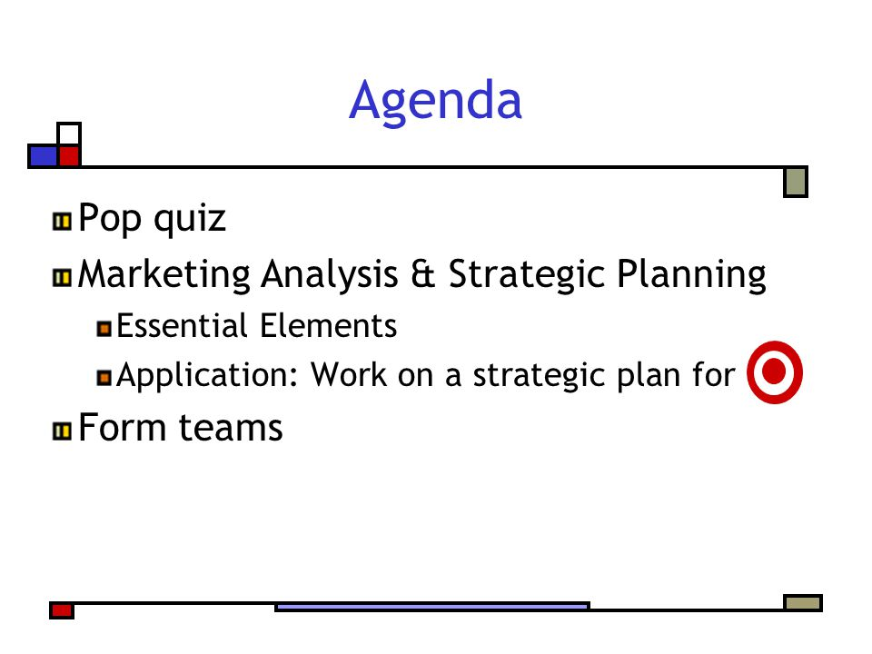 Agenda Pop quiz Marketing Analysis & Strategic Planning Essential Elements Application: Work on a strategic plan for Form teams