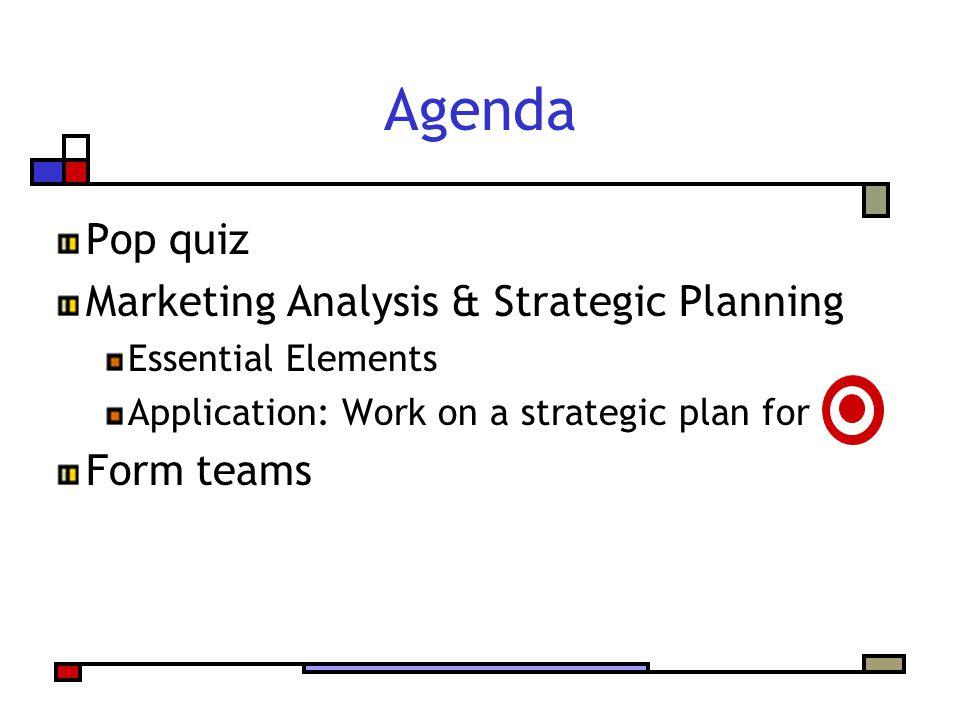 Agenda Pop quiz Marketing Analysis & Strategic Planning Essential Elements Application: Work on a strategic plan for Form teams