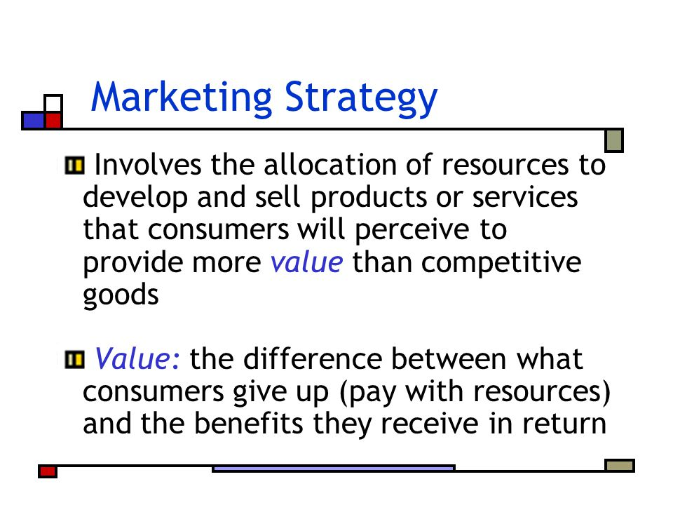 Marketing Strategy Involves the allocation of resources to develop and sell products or services that consumers will perceive to provide more value th