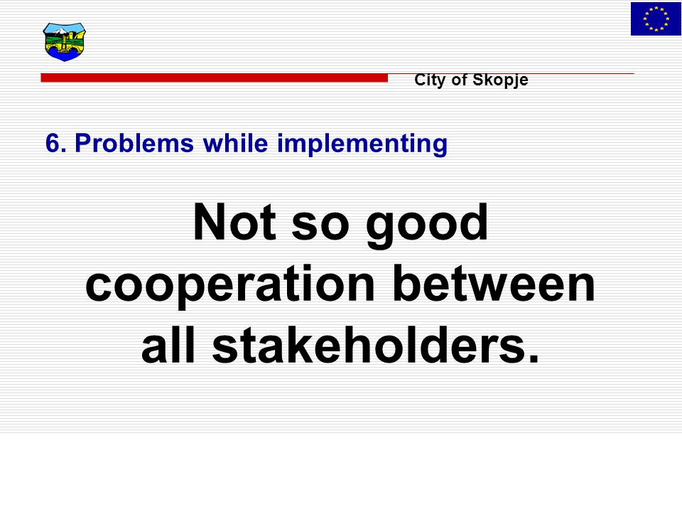 City of Skopje 6. Problems while implementing Not so good cooperation between all stakeholders.